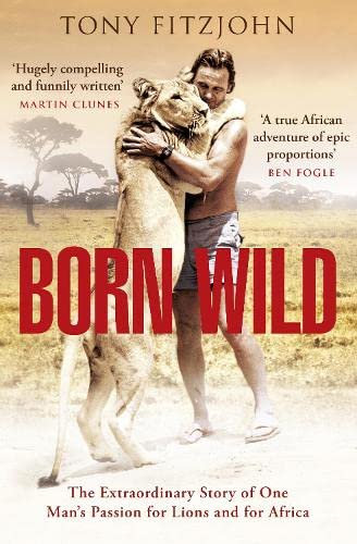 9780670918911: Born Wild: The Extraordinary Story of One Man's Passion for Lions and for Africa.
