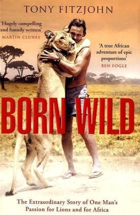 9780670918928: Born Wild: The Extraordinary Story of One Man's Passion for Lions and for Africa.