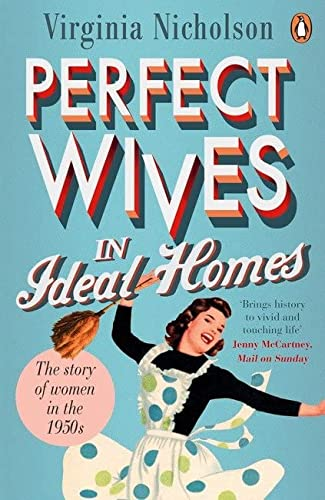Perfect Wives in Ideal Homes: The Story Of Women In The 1950's: Virginia Nicholson