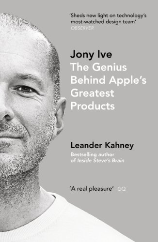 Jony Ive: The Genius Behind Apple's Greatest Products: Leander Kahney
