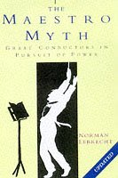 The Maestro Myth: Great Conductors in Pursuit of Power: Lebrecht, Norman