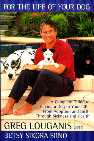 For the Life of Your Dog: A Complete Guide to Having a Dog in Your Life, from Adoption and Birth ...