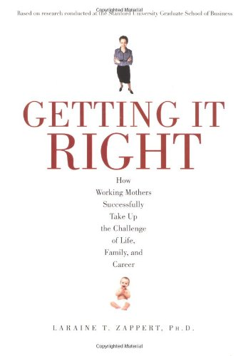 Getting It Right: How Working Mothers Successfully Take Up the Challenge of Life, Family, and ...