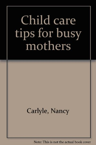 Child Care Tips for Busy Mothers: Carlyle, Nancy