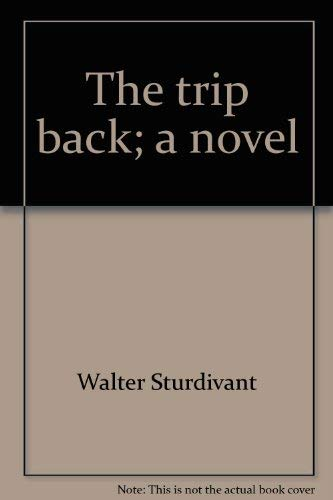 The trip back;: A novel: Sturdivant, Walter
