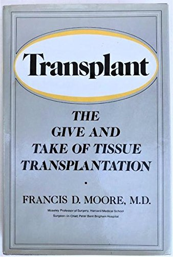 Transplant: The Give and Take of Tissue Transplantation.: MOORE, Francis D. (1913-2001):