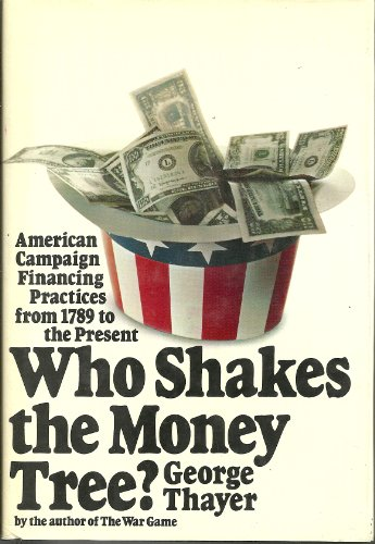 Who Shakes the Money Tree? American Campaign Financing Practices from 1789 to the Present: George ...