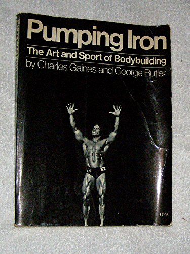 Pumping Iron: The Art and Sport of Bodybuilding: Charles Gaines; George Butler