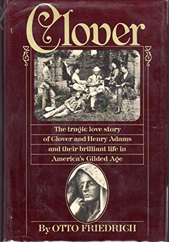 Clover : The Tragic Love Story of Clover and Henry Adams and Their Brilliant Life in America's...