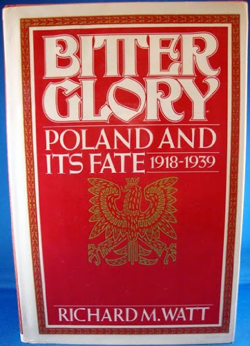 Bitter Glory: Poland and Its Fate: 1918-1939.