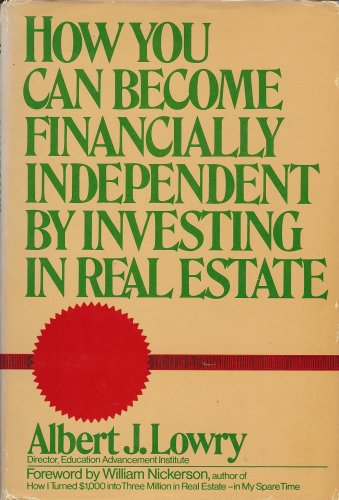 How You Can Become Financially Independent by Investing in Real Estate: Lowry, Albert J.