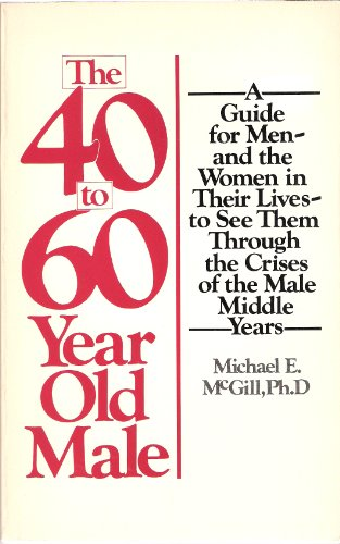 9780671251345: The 40- To 60-Year Old Male: A Guide for Men--And the Women in Their Lives--To See Them Through the Crises of the Male Middle Years (A Fireside book)