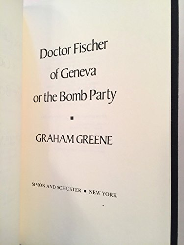 Doctor Fischer of Geneva: Or, the Bomb Party: Greene, Graham