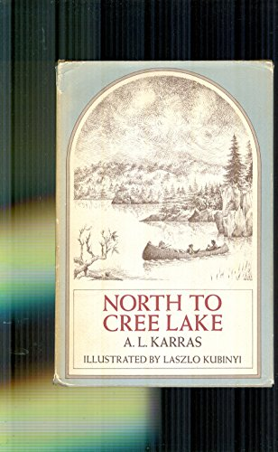 North to Cree Lake: The Rugged Lives of the Trappers Who Leave Civilization Behind: Karras, A. L.