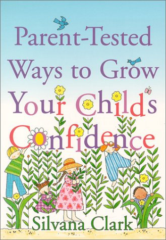Parent-tested Ways to Grow Your Child's Confidence: Clark, Silvana