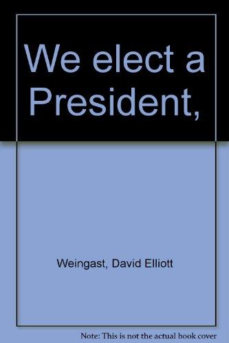 We Elect a President: Weingast, David E