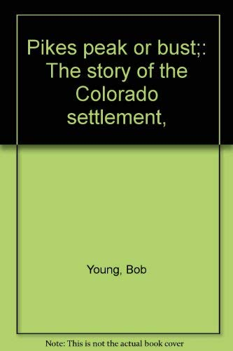 Pikes peak or bust;: The story of the Colorado settlement, (0671322230) by Bob Young