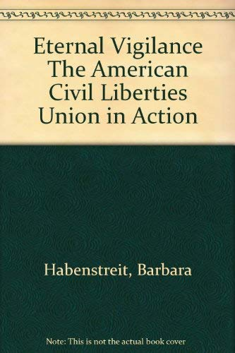 Eternal Vigilance The American Civil Liberties Union in Action: Habenstreit, Barbara