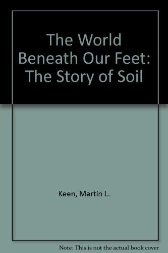 The World Beneath Our Feet: The Story of Soil: Keen, Martin L.