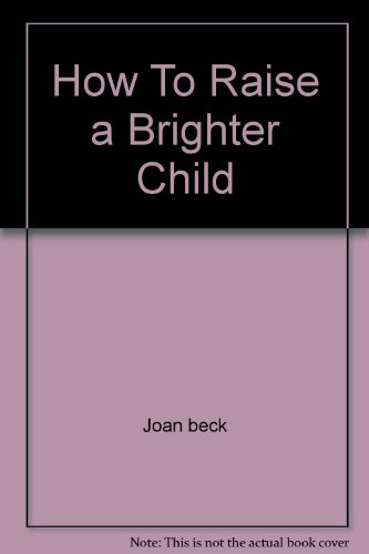 How to Raise a Brighter Child: The Case for Early Learning: Beck, Joan