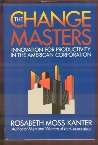 The Change Masters: Innovations for Productivity in the American Corporation: Kanter, Rosabeth Moss
