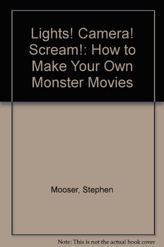 Lights! Camera! Scream!: How to Make Your Own Monster Movies: Mooser, Stephen