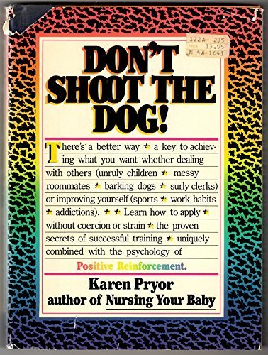 Don't Shoot the Dog! How to Improve Yourself and Others Through Behavioral Training: Pryor, ...