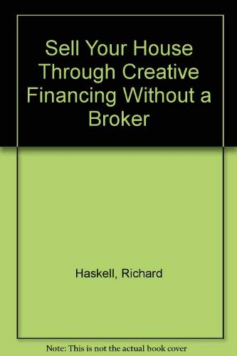 Sell Your House Through Creative Financing Without a Broker: Haskell, Richard