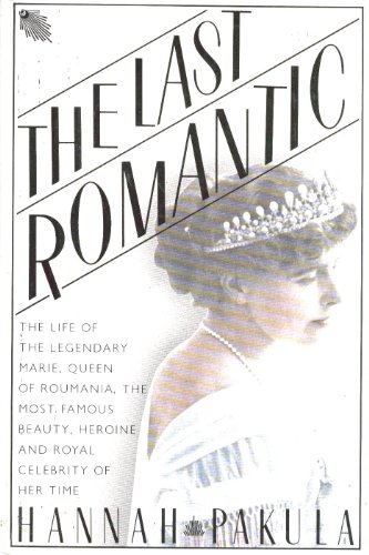 The Last Romantic: A Biography of Queen Marie of Roumania: Pakula, Hannah
