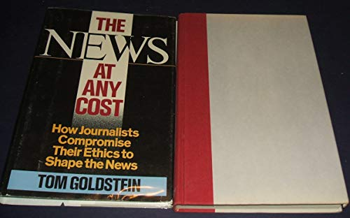 9780671499600: The News at Any Cost: How Journalists Compromise Their Ethics to Shape the News