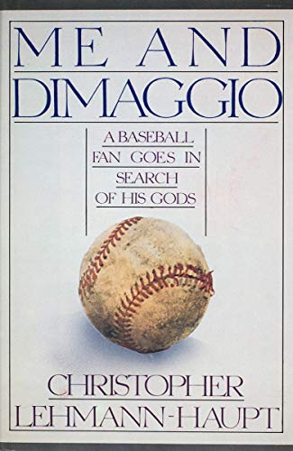 Me and Dimaggio: A Baseball Fan Goes in Search of His Gods: Lehmann-Haupt, Christopher