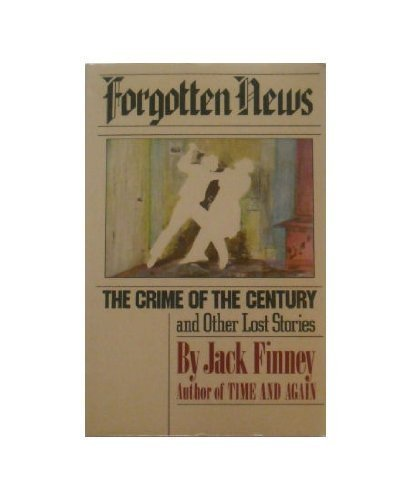 Forgotten News: The Crime of the Century and Other Lost Stories: Jack Finney