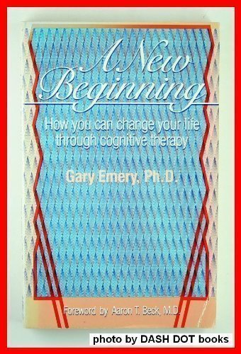 A New Beginning: How You Can Change Your Life Through Cognitive Therapy: Emery, Gary