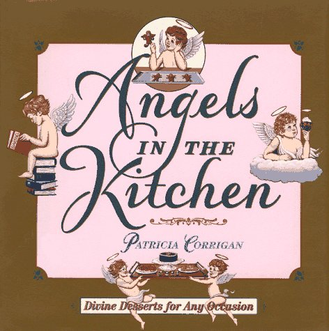 Angels in the kitchen: Divine desserts for any occasion: Corrigan, Patricia