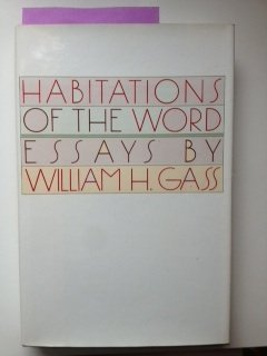 Habitations of the Word: Essays By William H. Gass [First Printing] [Signed]: Gass, William H.
