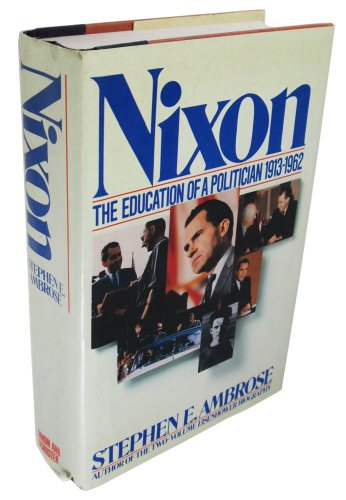 Nixon: Education of a Politician, 1913-1962: Ambrose, Stephen E. Jr.