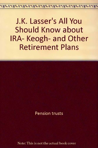 J.K. Lasser's All You Should Know about IRA, Keogh, and Other Retirement Plans