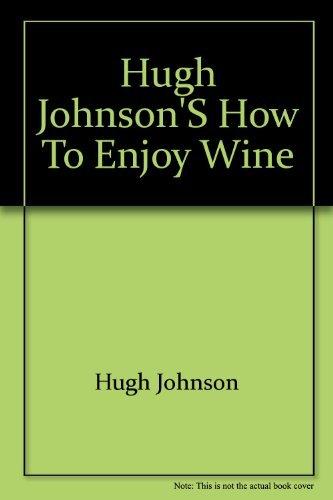 Hugh Johnson's How to enjoy wine: Understanding, storing, serving, ordering, enjoying every ...