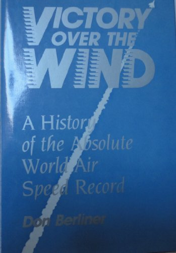 Victory over the Wind: A History of the Absolute World Air Speed Record: Don Berliner
