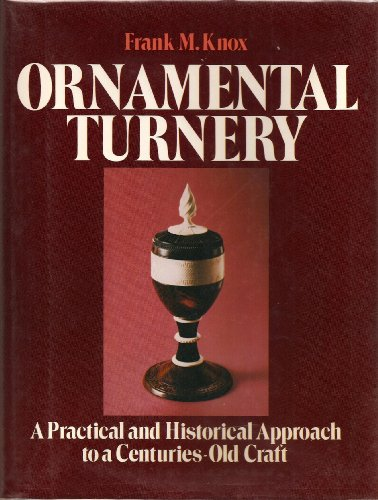 Ornamental Turnery: A Practical and Historical Approach to a Centuries-Old Craft: Knox, Frank M.