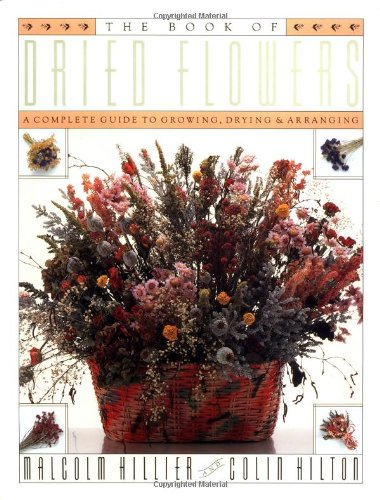 THE BOOK OF DRIED FLOWERS : A Complete Guide to Growing, Drying and Arranging