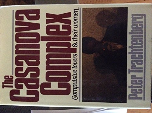 The Casanova Complex: Compulsive Lovers and Their Women: Trachtenberg, Peter