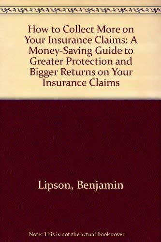 How to Collect More on Your Insurance Claims: A Money-Saving Guide to Greater Protection and Bigger...