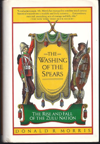 The Washing of the Spears : The Rise and Fall of the Zulu Nation: Morris, Donald R.