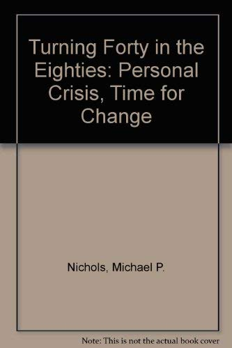 Turning Forty in the Eighties: Personal Crisis, Time for Change: Nichols, Michael P.