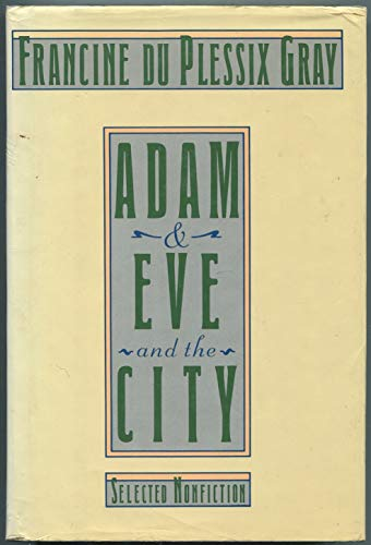 Adam and Eve and the City: Selected Nonfiction: Gray, Francine du Plessix