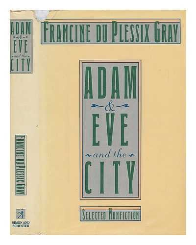 Adam and Eve and the City: Selected Nonfiction: FRANCINE DU PLESSIX GRAY