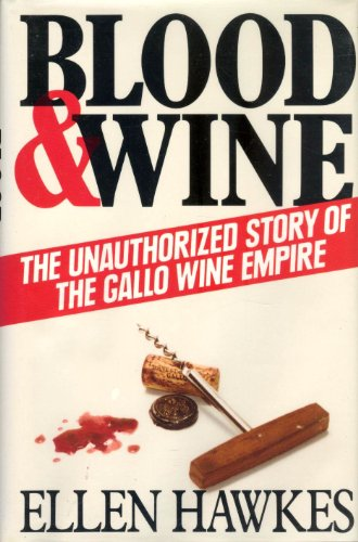 Blood & Wine: The Unauthorized Story of the Gallo Wine Empire: Ellen Hawkes