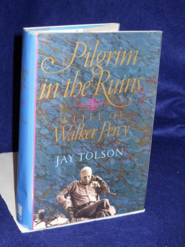 A Pilgrim In The Ruins A Life of Walker Percy: Tolson, Jay