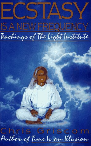 Ecstasy Is a New Frequency: Teachings of the Light Institute: Griscom, Chris